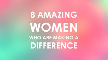 8 Amazing Women Who Are Making A Difference