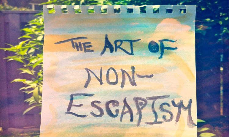 Why We Should Learn The Art of Non-Escapism