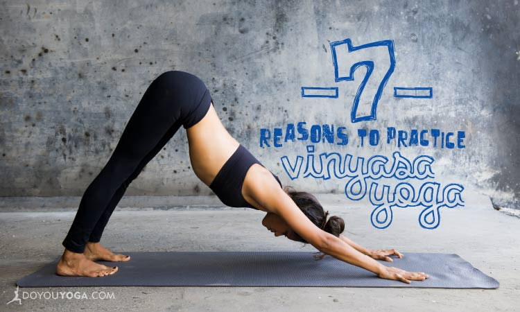 7 Reasons to Practice Vinyasa Yoga