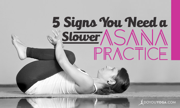 5 Signs You Need to Slow Down Your Yoga Asana Practice