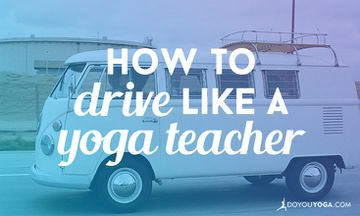 How to Drive Like a Yoga Teacher