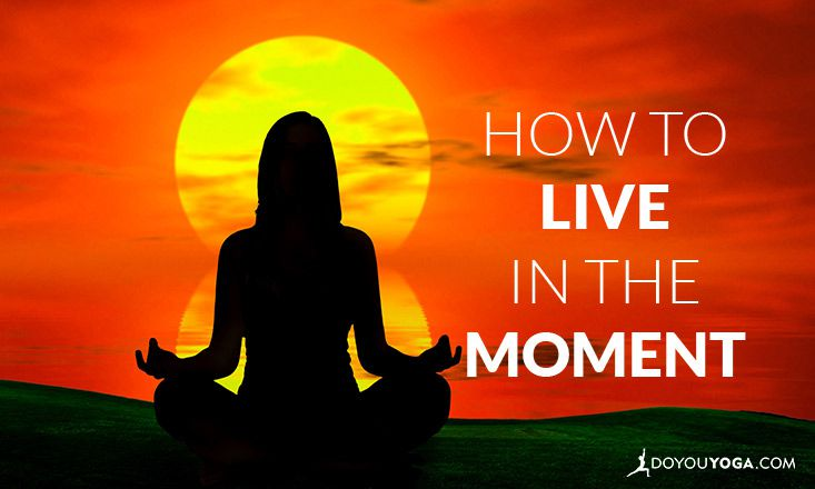 How to Live in the Moment - Tips From a Yogi